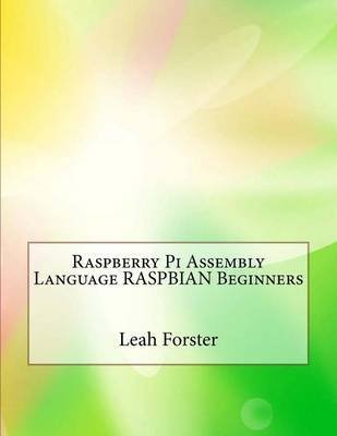 [(Raspberry Pi Assembly Language Raspbian Beginners)] [By (author) Leah L Forster] published on (August, 2015)