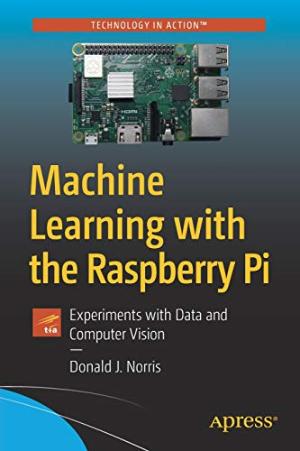 Machine Learning with the Raspberry Pi: Experiments with Data and Computer Vision (Technology in Action)