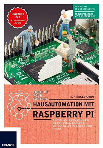 Hausautomation mit Raspberry Pi: Alarmanlage, Heizung, Smart Home, W-LAN & Co: 20 Projekte, die Ihr Leben leichter machen.