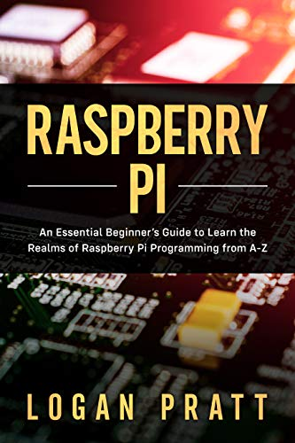 RASPBERRY PI: An Essential Beginner's Guide to Learn the Realms of Raspberry Pi Programming from A-Z (English Edition)