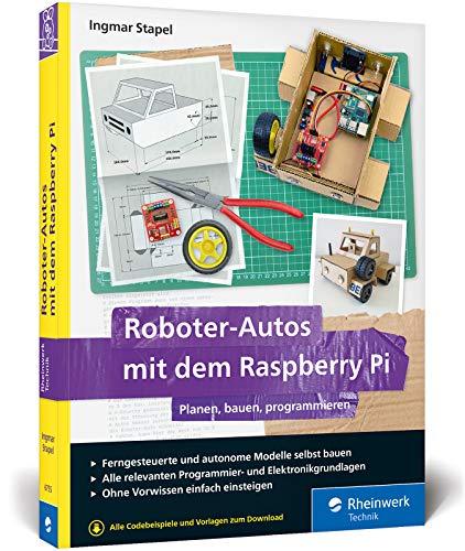 Roboter-Autos mit dem Raspberry Pi: Planen, bauen, programmieren. Programmierung und Elektronik spielerisch entdecken. Für Maker jeden Alters!
